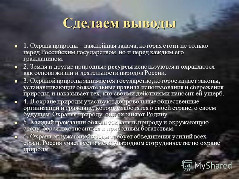 Сделаем выводы 1. Охрана природы – важнейшая задача, которая стоит не только перед Российским государством, но и перед каждым его гражданином. 1. Охрана природы – важнейшая задача, которая стоит не только перед Российским государством, но и перед каж