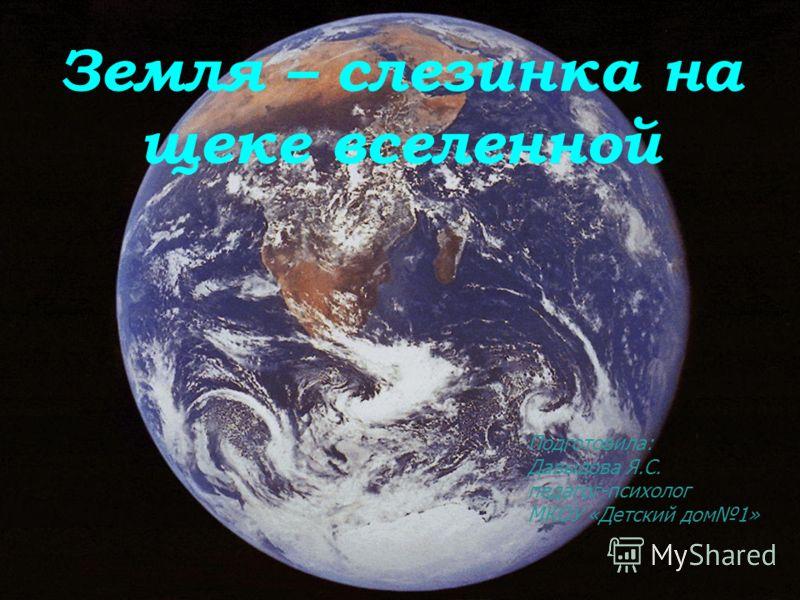 Земля – слезинка на щеке вселенной Подготовила: Давыдова Я.С. педагог-психолог МКОУ «Детский дом1»