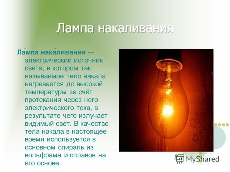 Ла́мпа нака́ливания электрический источник света, в котором так называемое тело накала нагревается до высокой температуры за счёт протекания через него электрического тока, в результате чего излучает видимый свет. В качестве тела накала в настоящее в
