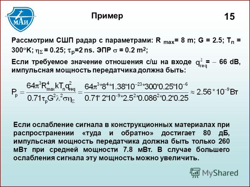 1515 Пример Рассмотрим СШП радар с параметрами: R max = 8 m; G = 2.5; T n = 300 K; = 0.25; p =2 ns. ЭПР = 0.2 m 2 ; Если требуемое значение отношения с/ш на входе = 66 dB, импульсная мощность передатчика должна быть: Если ослабление сигнала в констру