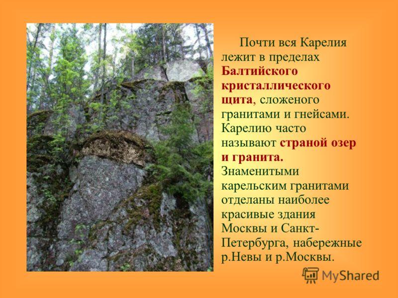 Почти вся Карелия лежит в пределах Балтийского кристаллического щита, сложеного гранитами и гнейсами. Карелию часто называют страной озер и гранита. Знаменитыми карельским гранитами отделаны наиболее красивые здания Москвы и Санкт- Петербурга, набере