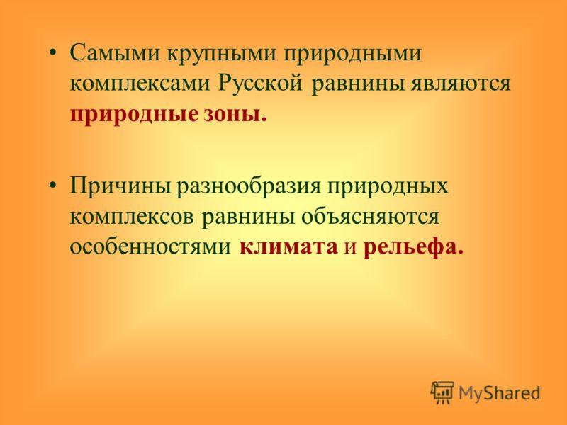Самыми крупными природными комплексами Русской равнины являются природные зоны. Причины разнообразия природных комплексов равнины объясняются особенностями климата и рельефа.