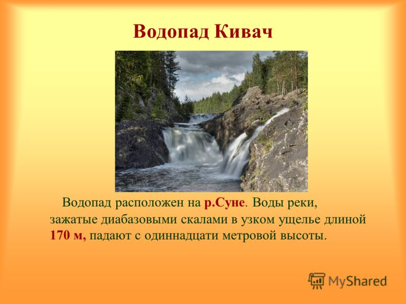 Водопад Кивач Водопад расположен на р.Суне. Воды реки, зажатые диабазовыми скалами в узком ущелье длиной 170 м, падают с одиннадцати метровой высоты.