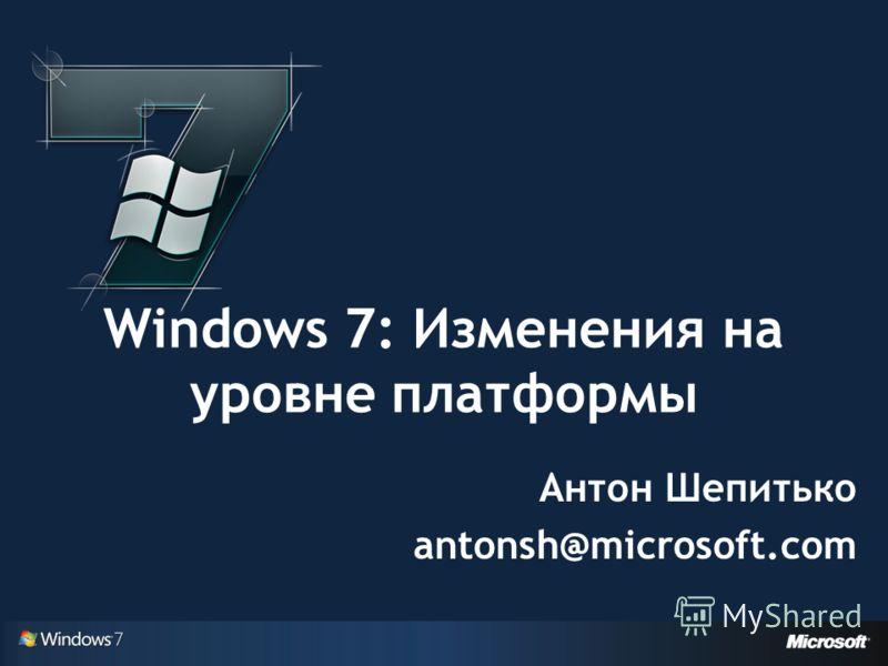 Windows 7: Изменения на уровне платформы Антон Шепитько antonsh@microsoft.com