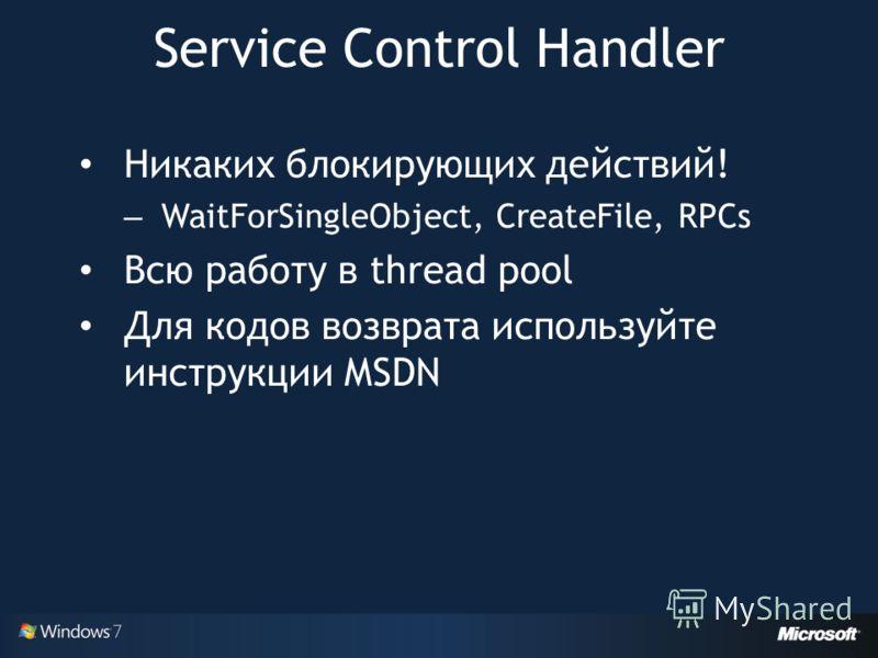 Никаких блокирующих действий! – WaitForSingleObject, CreateFile, RPCs Всю работу в thread pool Для кодов возврата используйте инструкции MSDN Service Control Handler