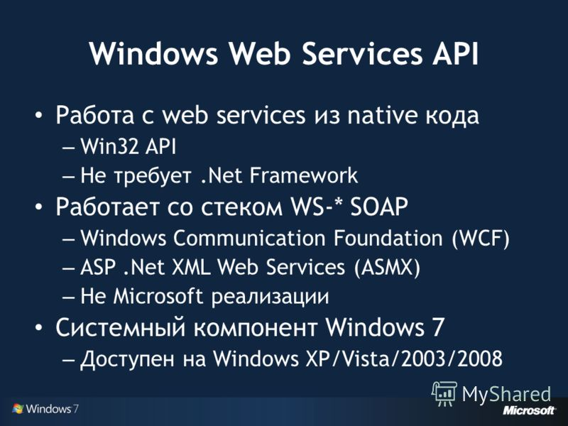 Windows Web Services API Работа с web services из native кода – Win32 API – Не требует.Net Framework Работает со стеком WS-* SOAP – Windows Communication Foundation (WCF) – ASP.Net XML Web Services (ASMX) – Не Microsoft реализации Системный компонент