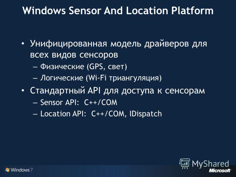 Windows Sensor And Location Platform Унифицированная модель драйверов для всех видов сенсоров – Физические (GPS, свет) – Логические (Wi-Fi триангуляция) Стандартный API для доступа к сенсорам – Sensor API: C++/COM – Location API: C++/COM, IDispatch