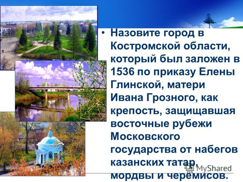 Назовите город в Костромской области, который был заложен в 1536 по приказу Елены Глинской, матери Ивана Грозного, как крепость, защищавшая восточные рубежи Московского государства от набегов казанских татар, мордвы и черемисов.