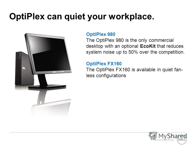 Global Marketing OptiPlex can quiet your workplace. OptiPlex 980 The OptiPlex 980 is the only commercial desktop with an optional EcoKit that reduces system noise up to 50% over the competition. OptiPlex FX160 The OptiPlex FX160 is available in quiet