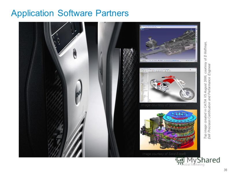 Global Marketing 38 Application Software Partners Top image created in CATIA V5 August 2006, courtesy of D Hoffman, Dell Precision Certification and Performance Engineer Image courtesy of Solid Edge® Image courtesy of SolidWorks