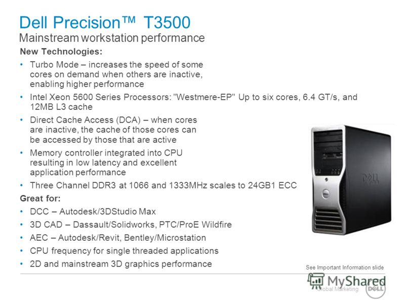 Global Marketing Dell Precision T3500 Mainstream workstation performance New Technologies: Turbo Mode – increases the speed of some cores on demand when others are inactive, enabling higher performance Intel Xeon 5600 Series Processors: