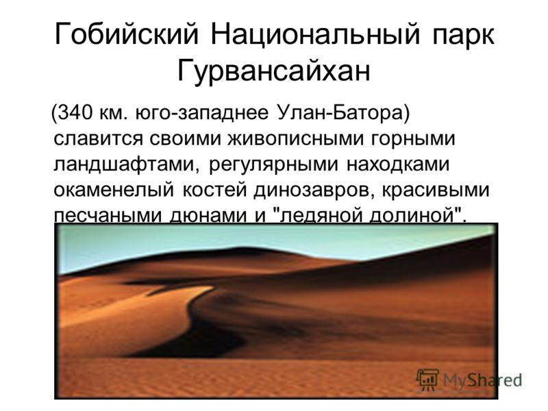 Гобийский Национальный парк Гурвансайхан (340 км. юго-западнее Улан-Батора) славится своими живописными горными ландшафтами, регулярными находками окаменелый костей динозавров, красивыми песчаными дюнами и ледяной долиной.