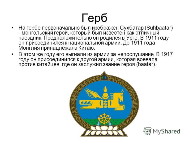 Герб На гербе первоначально был изображен Сухбатар (Suhbaatar) - монгольский герой, который был известен как отличный наездник. Предположительно он родился в Урге. В 1911 году он присоединился к национальной армии. До 1911 года Монглия принадлежала К