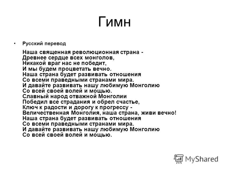 Гимн Русский перевод Наша священная революционная страна - Древнее сердце всех монголов, Никакой враг нас не победит, И мы будем процветать вечно. Наша страна будет развивать отношения Со всеми праведными странами мира. И давайте развивать нашу любим