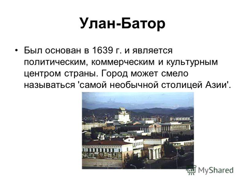 Улан-Батор Был основан в 1639 г. и является политическим, коммерческим и культурным центром страны. Город может смело называться 'самой необычной столицей Азии'.
