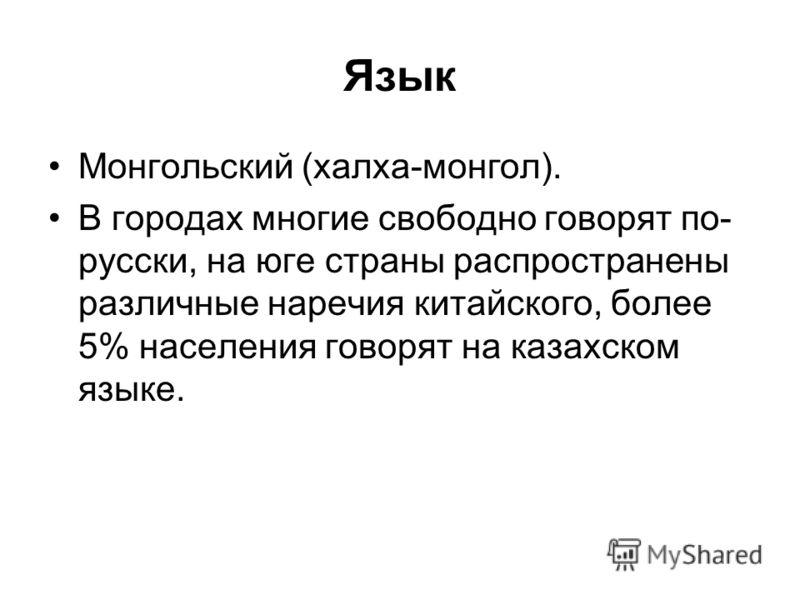 Язык Монгольский (халха-монгол). В городах многие свободно говорят по- русски, на юге страны распространены различные наречия китайского, более 5% населения говорят на казахском языке.