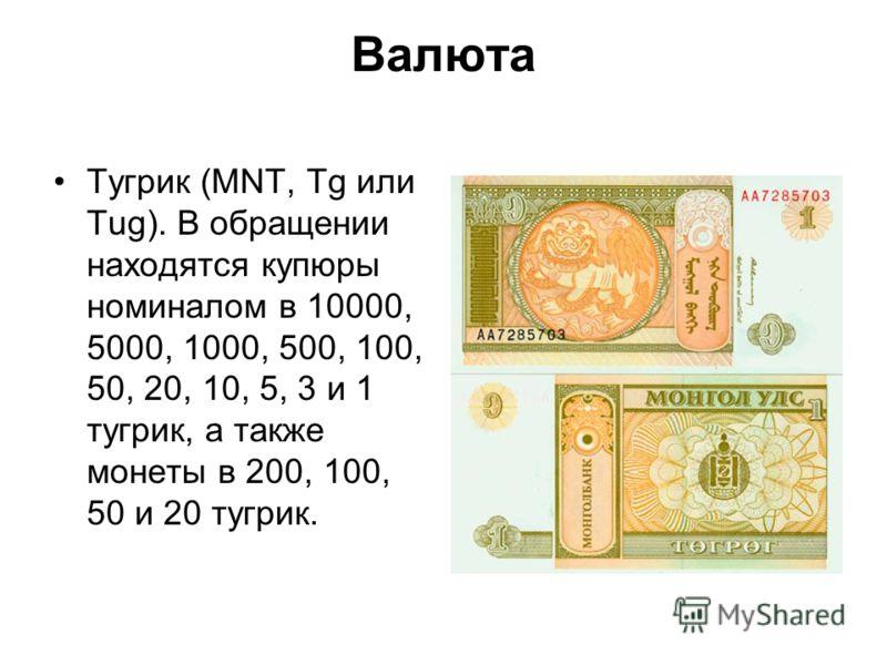 Валюта Тугрик (MNT, Tg или Tug). В обращении находятся купюры номиналом в 10000, 5000, 1000, 500, 100, 50, 20, 10, 5, 3 и 1 тугрик, а также монеты в 200, 100, 50 и 20 тугрик.