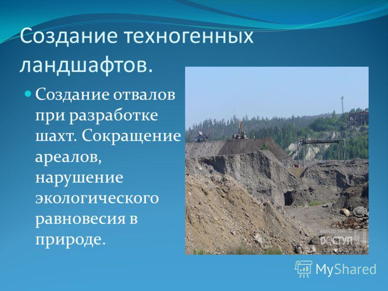 Создание техногенных ландшафтов. Создание отвалов при разработке шахт. Сокращение ареалов, нарушение экологического равновесия в природе.