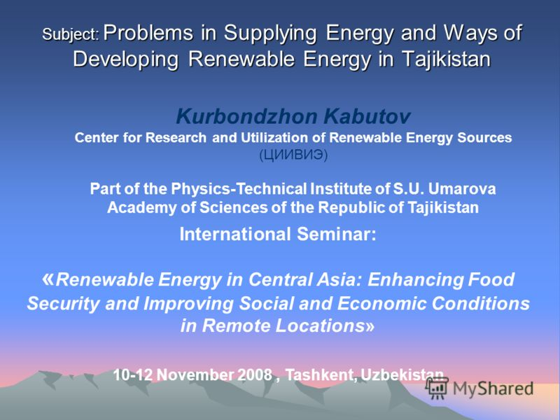 Subject: Problems in Supplying Energy and Ways of Developing Renewable Energy in Tajikistan Kurbondzhon Kabutov Center for Research and Utilization of Renewable Energy Sources (ЦИИВИЭ) Part of the Physics-Technical Institute of S.U. Umarova Academy o