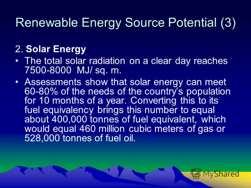 Renewable Energy Source Potential (3) 2. Solar Energy The total solar radiation on a clear day reaches 7500-8000 МJ/ sq. m. Assessments show that solar energy can meet 60-80% of the needs of the countrys population for 10 months of a year. Converting