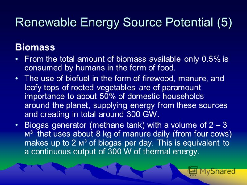 Renewable Energy Source Potential (5) Biomass From the total amount of biomass available only 0.5% is consumed by humans in the form of food. The use of biofuel in the form of firewood, manure, and leafy tops of rooted vegetables are of paramount imp