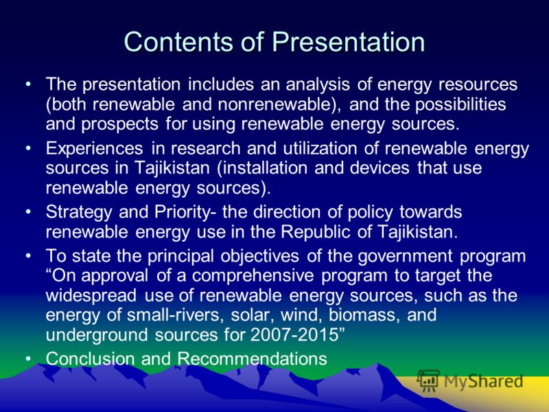 Contents of Presentation The presentation includes an analysis of energy resources (both renewable and nonrenewable), and the possibilities and prospects for using renewable energy sources. Experiences in research and utilization of renewable energy