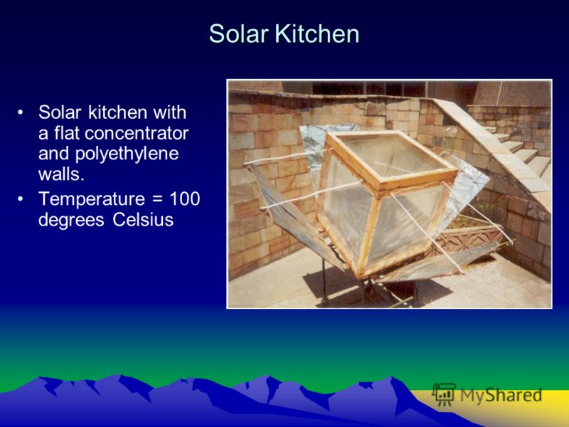 Solar Kitchen Solar kitchen with a flat concentrator and polyethylene walls. Temperature = 100 degrees Celsius