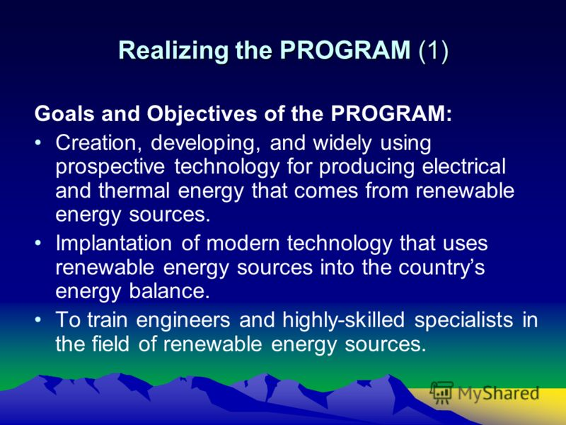 Realizing the PROGRAM (1) Goals and Objectives of the PROGRAM: Creation, developing, and widely using prospective technology for producing electrical and thermal energy that comes from renewable energy sources. Implantation of modern technology that