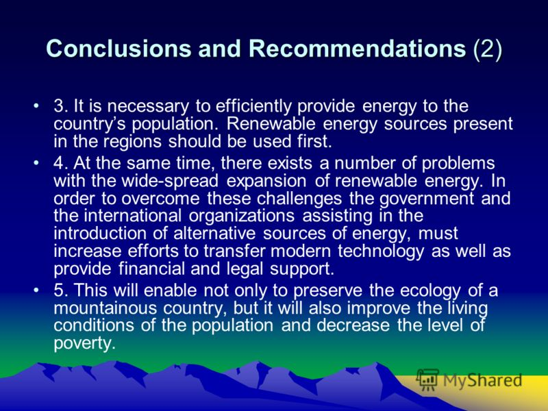 Conclusions and Recommendations (2) 3. It is necessary to efficiently provide energy to the countrys population. Renewable energy sources present in the regions should be used first. 4. At the same time, there exists a number of problems with the wid