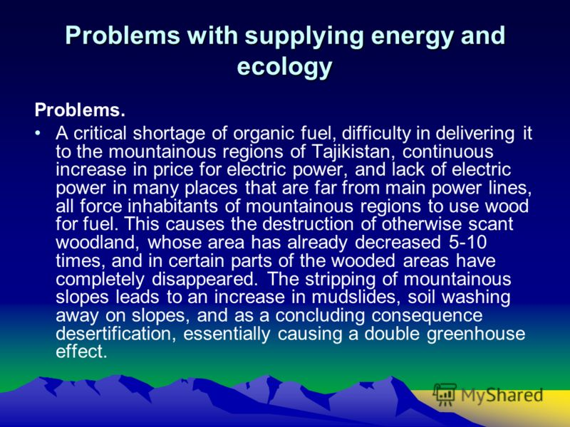 Problems with supplying energy and ecology Problems. A critical shortage of organic fuel, difficulty in delivering it to the mountainous regions of Tajikistan, continuous increase in price for electric power, and lack of electric power in many places