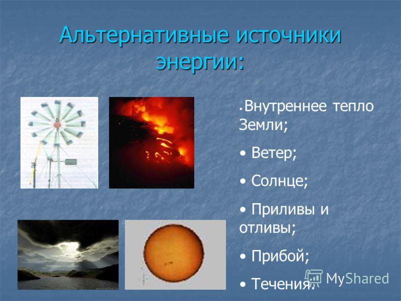 Альтернативные источники энергии: Внутреннее тепло Земли; Ветер; Солнце; Приливы и отливы; Прибой; Течения.