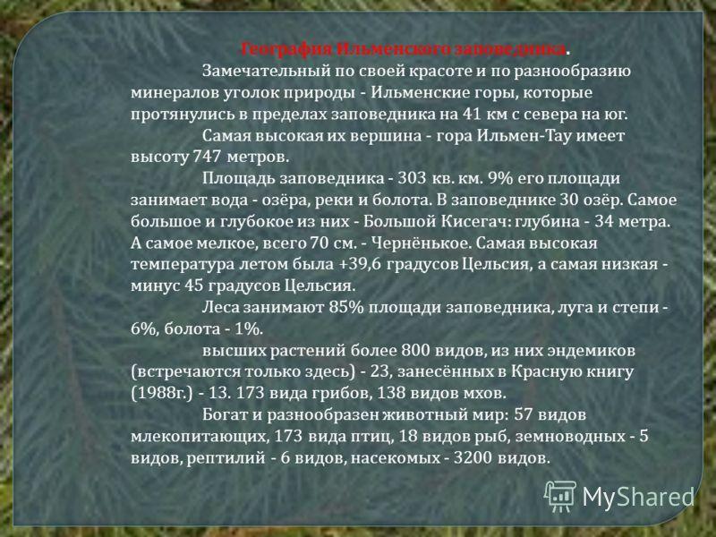 География Ильменского заповедника. Замечательный по своей красоте и по разнообразию минералов уголок природы - Ильменские горы, которые протянулись в пределах заповедника на 41 км с севера на юг. Самая высокая их вершина - гора Ильмен-Тау имеет высот