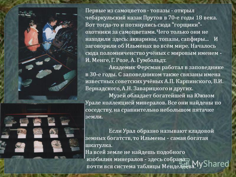Первые из самоцветов - топазы - открыл чебаркульский казак Прутов в 70-е годы 18 века. Вот тогда-то и потянулись сюда