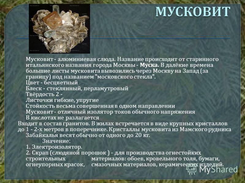 Мусковит - алюминиевая слюда. Название происходит от старинного итальянского названия города Москвы - Муска. В далёкие времена большие листы мусковита вывозились через Москву на Запад ( за границу ) под названием