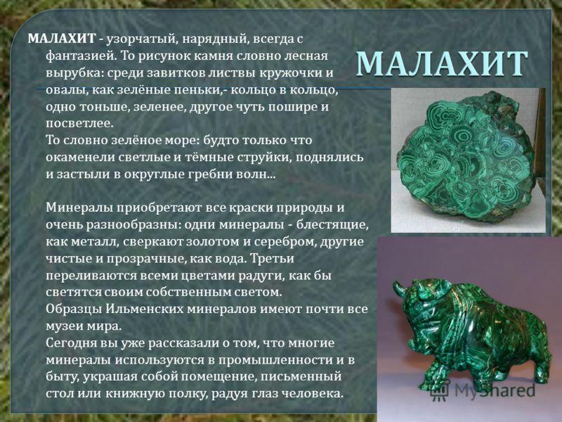 МАЛАХИТ - узорчатый, нарядный, всегда с фантазией. То рисунок камня словно лесная вырубка : среди завитков листвы кружочки и овалы, как зелёные пеньки,- кольцо в кольцо, одно тоньше, зеленее, другое чуть пошире и посветлее. То словно зелёное море : б