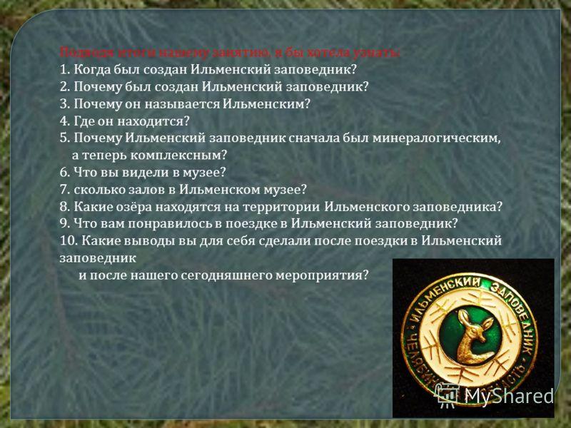 Подводя итоги нашему занятию, я бы хотела узнать: 1. Когда был создан Ильменский заповедник? 2. Почему был создан Ильменский заповедник? 3. Почему он называется Ильменским? 4. Где он находится? 5. Почему Ильменский заповедник сначала был минералогиче