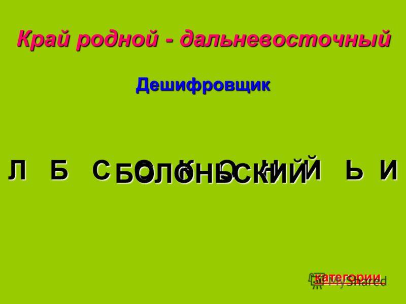 Край родной - дальневосточный Дешифровщик Л Б С О К О Н Й Ь И БОЛОНЬСКИЙ категории