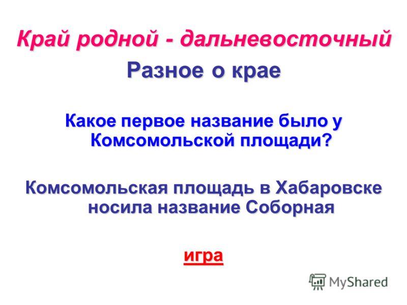 Разное о крае Какое первое название было у Комсомольской площади? Комсомольская площадь в Хабаровске носила название Соборная ииии гггг рррр аааа