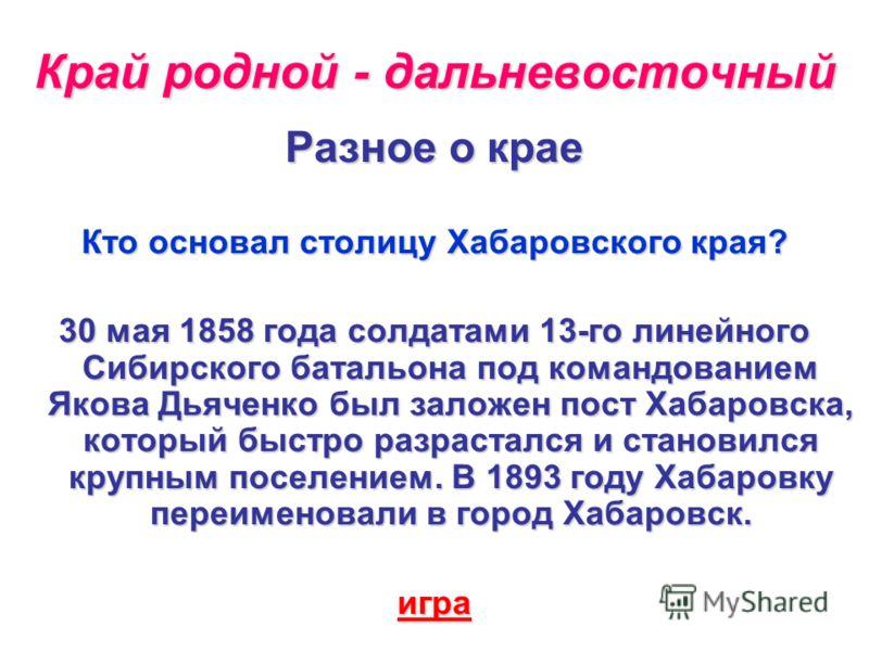 Разное о крае Кто основал столицу Хабаровского края? 30 мая 1858 года солдатами 13-го линейного Сибирского батальона под командованием Якова Дьяченко был заложен пост Хабаровска, который быстро разрастался и становился крупным поселением. В 1893 году