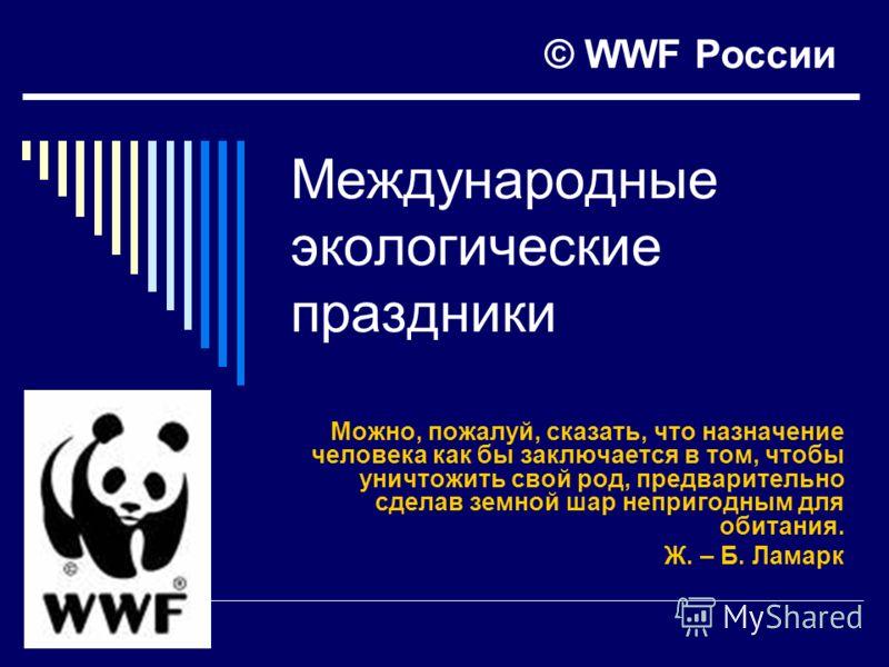Международные экологические праздники Можно, пожалуй, сказать, что назначение человека как бы заключается в том, чтобы уничтожить свой род, предварительно сделав земной шар непригодным для обитания. Ж. – Б. Ламарк © WWF России