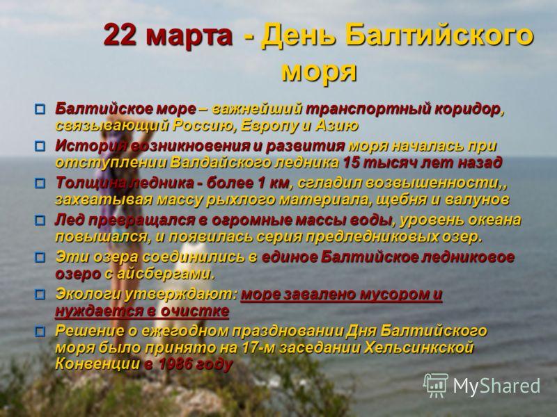 22 марта - День Балтийского моря Балтийское море – важнейший транспортный коридор, связывающий Россию, Европу и Азию Балтийское море – важнейший транспортный коридор, связывающий Россию, Европу и Азию История возникновения и развития моря началась пр