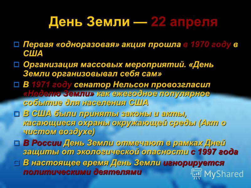 День Земли 22 апреля Первая «одноразовая» акция прошла в 1970 году в США Первая «одноразовая» акция прошла в 1970 году в США Организация массовых мероприятий. «День Земли организовывал себя сам» Организация массовых мероприятий. «День Земли организов