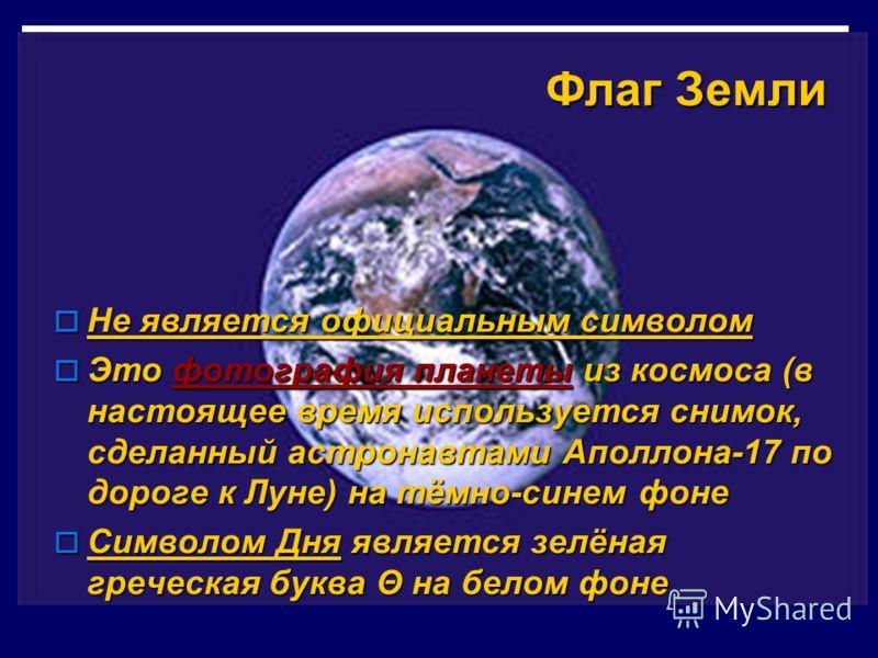 Флаг Земли Не является официальным символом Не является официальным символом Это фотография планеты из космоса (в настоящее время используется снимок, сделанный астронавтами Аполлона-17 по дороге к Луне) на тёмно-синем фоне Это фотография планеты из