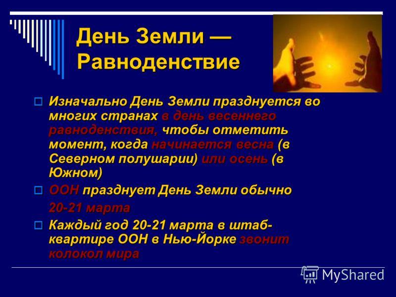 День Земли Равноденствие Изначально День Земли празднуется во многих странах в день весеннего равноденствия, чтобы отметить момент, когда начинается весна (в Северном полушарии) или осень (в Южном) Изначально День Земли празднуется во многих странах