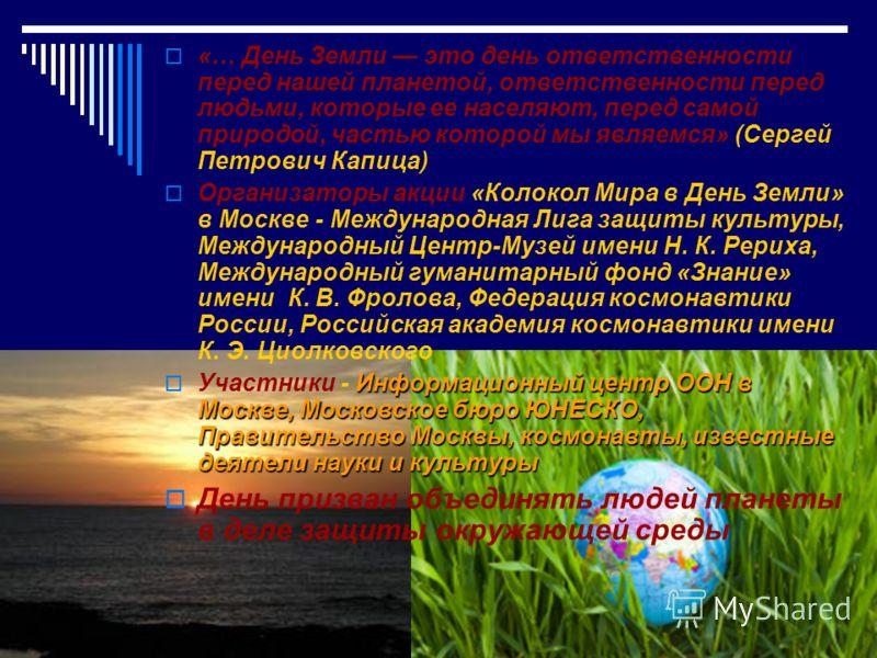 «… День Земли это день ответственности перед нашей планетой, ответственности перед людьми, которые ее населяют, перед самой природой, частью которой мы являемся» (Сергей Петрович Капица) Организаторы акции «Колокол Мира в День Земли» в Москве - Между
