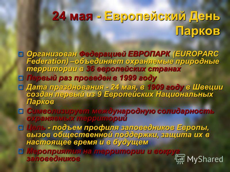 24 мая - Европейский День Парков Организован Федерацией ЕВРОПАРК (EUROPARC Federation) –объединяет охраняемые природные территории в 36 европейских странах Организован Федерацией ЕВРОПАРК (EUROPARC Federation) –объединяет охраняемые природные террито