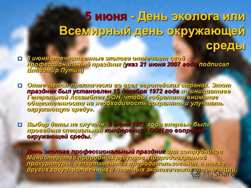 5 июня - День эколога или Всемирный день окружающей среды 5 июня отечественные экологи отмечают свой профессиональный праздник (указ 21 июня 2007 года подписал Владимир Путин) 5 июня отечественные экологи отмечают свой профессиональный праздник (указ