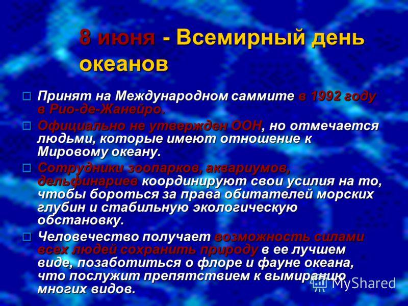 8 июня- Всемирный день океанов 8 июня - Всемирный день океанов Принят на Международном саммите в 1992 году в Рио-де-Жанейро. Принят на Международном саммите в 1992 году в Рио-де-Жанейро. Официально не утвержден ООН, но отмечается людьми, которые имею