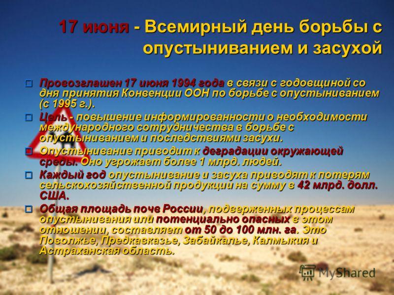 17 июня - Всемирный день борьбы с опустыниванием и засухой Провозглашен 17 июня 1994 года в связи с годовщиной со дня принятия Конвенции ООН по борьбе с опустыниванием (с 1995 г.). Провозглашен 17 июня 1994 года в связи с годовщиной со дня принятия К