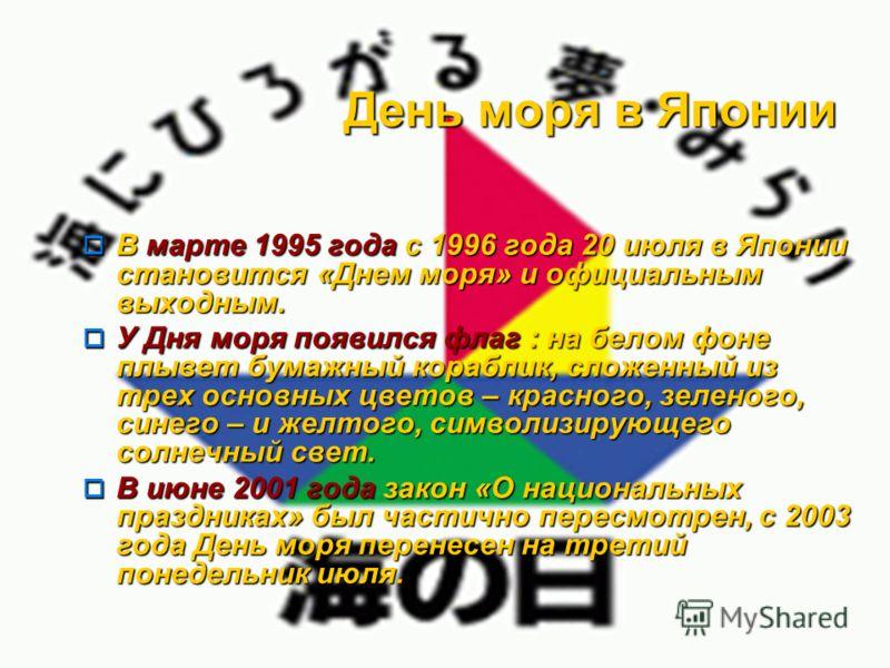 День моря в Японии В марте 1995 года с 1996 года 20 июля в Японии становится «Днем моря» и официальным выходным. В марте 1995 года с 1996 года 20 июля в Японии становится «Днем моря» и официальным выходным. У Дня моря появился флаг : на белом фоне пл